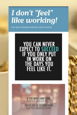 """I  don't """"feel"""" like working!"""