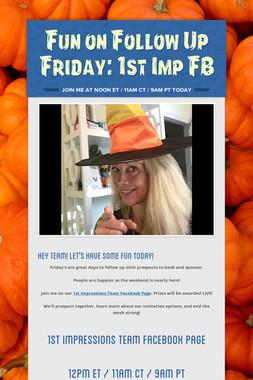Fun on Follow Up Friday: 1st Imp FB