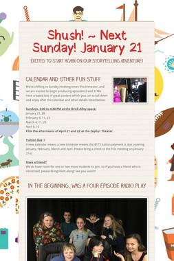 Shush! ~ Next Sunday! January 21