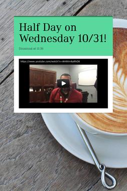 Half Day on Wednesday 10/31!