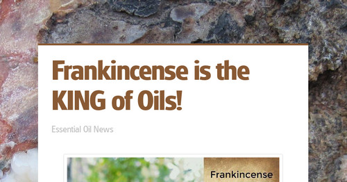 Frankincense is the KING of Oils! | Smore Newsletters for