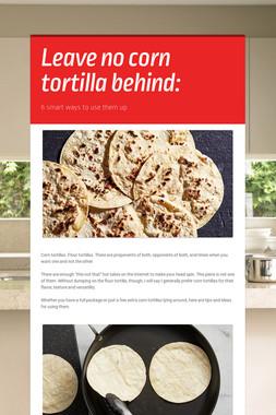 Leave no corn tortilla behind: