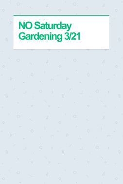 NO Saturday Gardening 3/21
