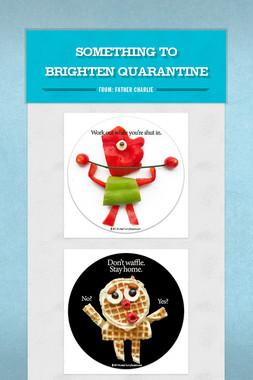 Something to Brighten Quarantine