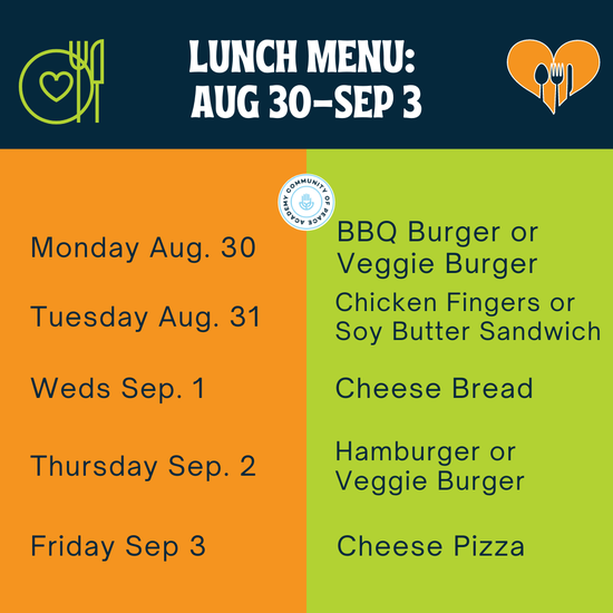 Lunch Menu: Aug 30-Sep 3. Monday BBQ Burger or Veggie Burger. Tuesday chicken fingers or soy butter sandwich. Weds cheese bread. Thursday Hamburger or veggie burger. Friday cheese pizza.