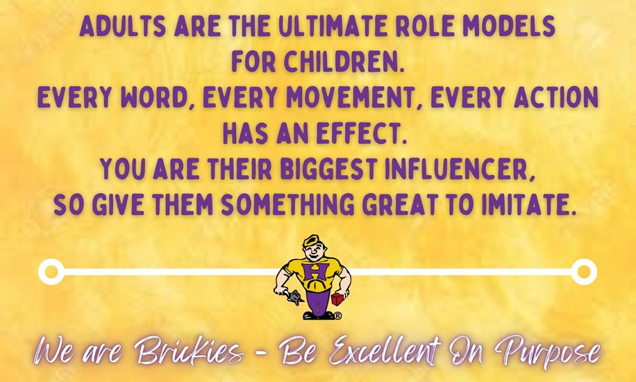 Adults are the ultimate role models for children. Every word, every movement, every action has an effect. You are the biggest influencer so give them something great to imitate.