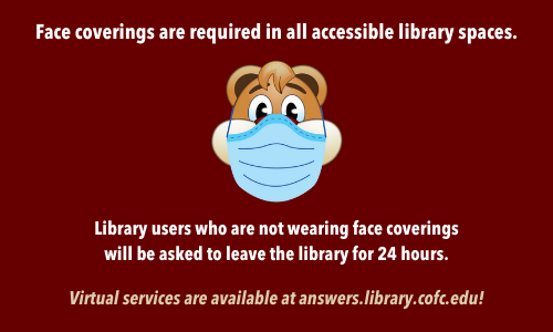 Face coverings are required in all accessible library spaces. Library users who are not wearing face coverings will be asked to leave the library for 24 hours. Virtual services are available at answers.library.cofc.edu!