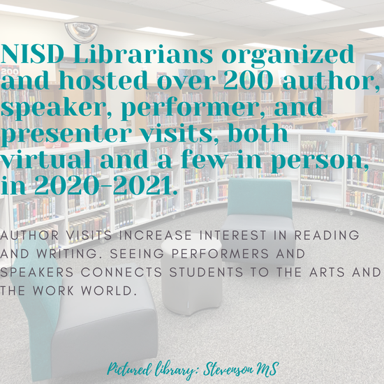 NISD Librarians organized and hosted over 200 author, speaker, performer, and presenter visits, both virtual and a few in person, in 2020-2021.  Author visits increase interest in reading and writing. seeing performers and speakers connects students to the arts and the work world.  Pictured library: Stevenson MS