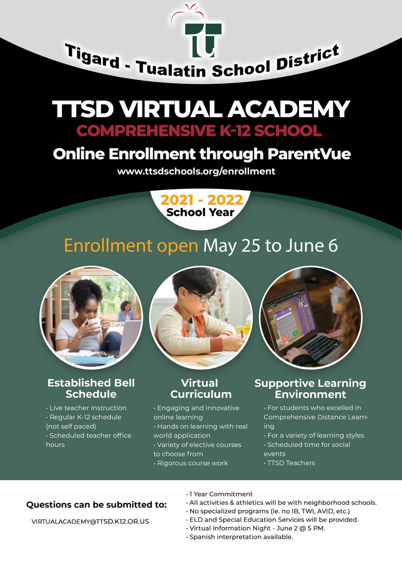 TTSD Virtual Academy Comprehensive K-12 School Online Enrollment through ParentVUe www.ttsdschools.org/enrollment 2021-2022 School Year Enrollment open May 26 - June 6 Established Bell Schedule  Live Teacher Instruction - Regular K12  schedule not self paced. - Scheduled teacher office hours - Virtual Curriculum - Engage in innovative on line training - Hands on lerning with real world applications - variety of electives courses to choose from - Rigorous course work supportive learning environment - For students who excelled in CDL - For a variety of learning styles - Scheduled times for social events - TTSD Teachers - Questions - Virtualacademy@ttsd.k12.or.us - 1 year commitment - All activities and Athletics will be with neighborhood schools - No specialize programs (ile. No IB, TWI, AVID, etc._ - ELD & Special Education Services Provided - Virtual information night  June 2 at 5 pm Spanish interpretation available.