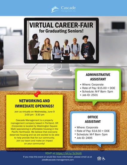 Virtual Career-Fair for graduating Seniors! Administrative Assistant - Where: Corporate - Rate of Pay $15.00 +DOE - Schedule: M-F 8am - 5 pm - Job ID: 2501 Networking and Immediate openings Join us virtually on Wednesday, June 9 2 - 3:30 pm Cascade management is a property anagement copany based in Portland, OR (Corporate is located by Washington Square Mall) specializing in affordable housing in the Pacific Northwest. WE believe that everyone deserves housing and we are excited to be able to help provide that for our community. Join our team and make an impact on your community!