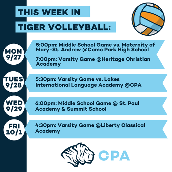 This week in Tiger Volleyball. MON 9/27: 5:00pm: Middle School Game vs. Maternity of Mary-St. Andrew @Como Park High School , 7:00pm: Varsity Game @Heritage Christian Academy. TUES 9/28: 5:30pm: Varsity Game vs. Lakes International Language Academy @CPA. WED 9/29: 6:00pm: Middle School Game @ St. Paul Academy & Summit School. FRI 10/1: 4:30pm: Varsity Game @Liberty Classical Academy. Volleyball graphic. CPA Tigers Athletic Logo.