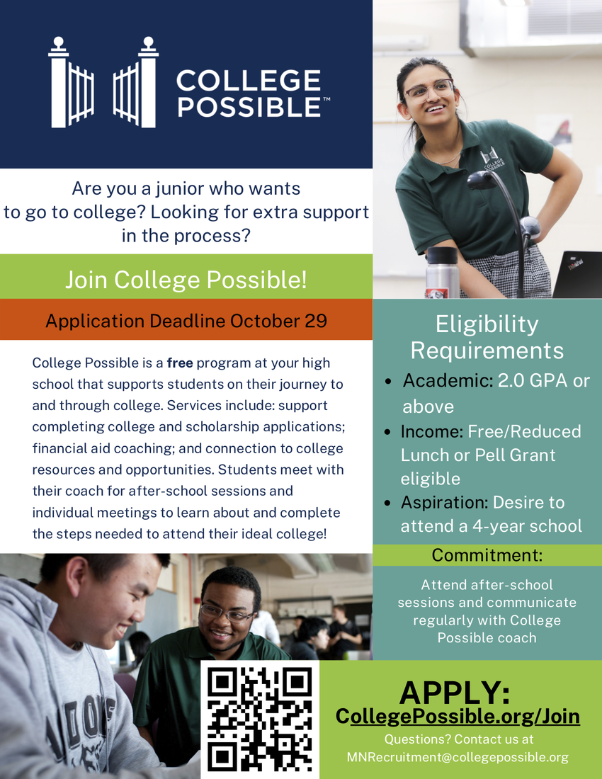 College Possible. Are you a junior who wants to go to college? Looking for extra support in the process? Join College Possible! Application Deadline October 29. College Possible is a free program at your high school that supports students on their journey to and through college. Services include: support completing college and scholarship applications; financial aid coaching; and connection to college resources and opportunities. Students meet with their coach for after-school sessions and individual meetings to learn about and complete the steps needed to attend their ideal college! Eligibility requirements: Academic: 2.0 GPA or above; Income: Free/Reduced Lunch or Pell Grant Eligible; Aspiration: Desire to attend a 4-year school. Commitment: Attend after-school sessions and communicate regularly with College Possible Coach. Apply; collegepossible.org/join Questions? Contact us at MNRecruitment@collegepossible.org