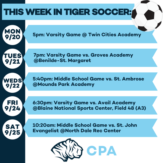 This Week in Tiger Soccer: Mon 9/20 at 5pm Varsity Game @ Twin Cities Academy. Tues 9/21 at 7pm: Varsity Game vs Groves Academy @Benilde-St. Margaret. Weds 9/22 at 5:40pm Middle School Game vs. St. Ambrose @Mounds Park Academy. Fri 9/24 at 6:30pm: Varsity Game vs Avail Academy @Blaine National Sports Center, Field 48 (A3). Sat 9/25 at 10:20am: Middle School Game vs. St. John Evangelist @North Dale Rec Center. CPATigers Athletic Logo.