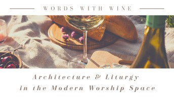 Words with Wine: Architecture & Liturgy in the Modern Worship Space