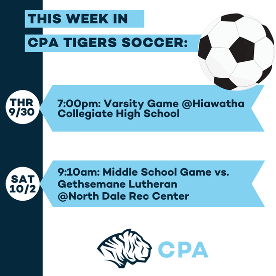 This week in CPA Tigers Soccer. THR 9/30: 7:00pm: Varsity Game @Hiawatha Collegiate High School. SAT 10/2: 9:10am: Middle School Game vs. Gethsemane Lutheran @North Dale Rec Center. Soccer ball image. CPA Tigers Athletic Logo.