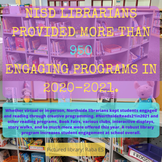 NISD LIBRARIANS PROVIDED MORE THAN 950 ENGAGING PROGRAMS IN 2020-2021.   Whether virtual or in-person, Northside librarians kept students engaged and reading through creative programming. #NorthsideReads21in2021 and other reading programs, Book Fairs, various clubs, interactive displays, story walks, and so much more were offered this year. A robust library program increases student engagement at school overall.  Pictured library: Raba ES