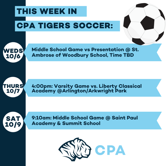 This week in CPA Tigers Soccer. Weds 10/6: Middle School Game vs. Presentation @ St. Ambrose of Woodbury School, Time TBD. Thurs 10/7 4:00pm: Varsity Game vs. Liberty Classical Academy @ Arlington/Arkwright Park. Sat 10/9 9:10am: Middle School Game @ Saint Paul Academy & Summit School. CPA Athletic Logo.