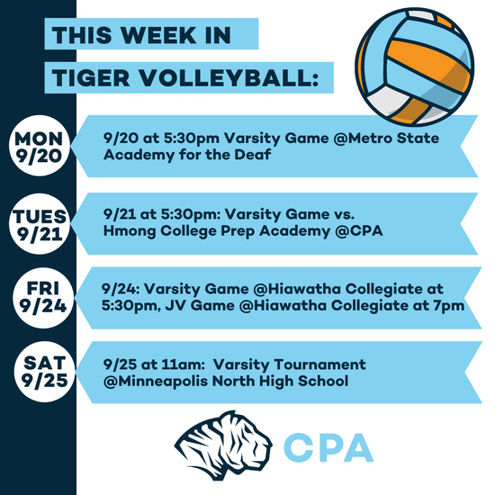 This week in Tiger Volleyball: Mon 9/20 at 5:30pm: Varsity Game @ Metro State Academy for the Deaf. Tues 9/21 at 5:30pm Varsity Game vs. Hmong College Prep Academy @ CPA. Fri 9/24 Varsity Game @ Hiawatha Collegiate at 5:30pm, JV Game at 7pm. Sat 9/25 at 11am: Varsity Tournament @Minneapolis North High School. CPA Tigers Athletic Logo.