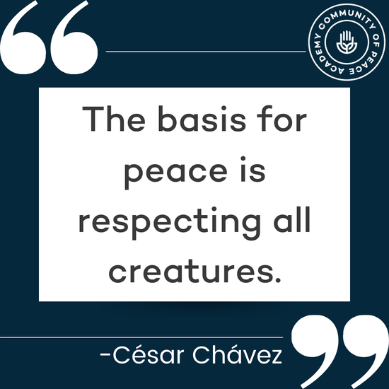 """""""The basis for peace is respecting all creatures."""" -César Chávez"""