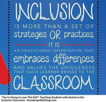 Inclusion - It's more than a set of strategies or practices; it is an educational orientation that embraces differences and values the uniqueness that each learner brings to the classroom.