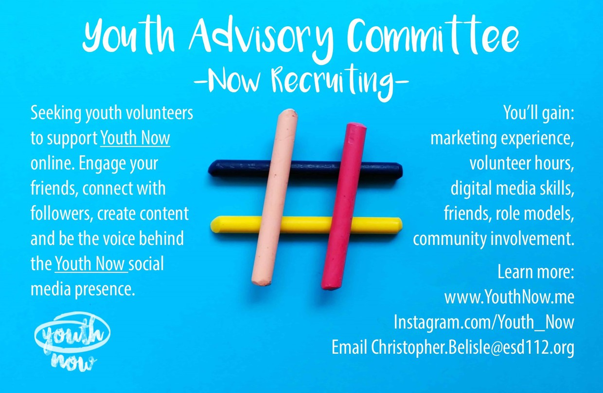 Notice: Youth Advisory Committee now recruiting. Seeking volunteers to support Youth Now online. Engage your friends, connect with followers, create content and be the voice behind Youth Now social media presence. Get marketing and design experience, volunteer hours, friends, supportive mentors and more. Learn more at YouthNow.me or email christopher.belisle@esd112.org.