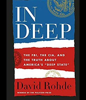 """In Deep: The FBI, the CIA, and the Truth about America's """"Deep State"""" by David Rohde."""