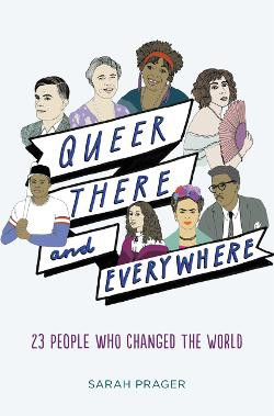 QUEER, THERE AND EVERYWHERE : 23 PEOPLE WHO CHANGED THE WORLD BY SARAH PRAGER