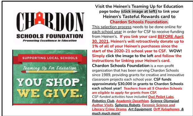 Click Image for Heinen's Teaming up for Education program where you can link your Heinen's Tasteful Rewards card to Chardon Schools Foundation.  CSF funds about $30,000 in grants to Chardon Schools each year.  With your Heinen's Tasteful Rewards card linked to CSF each year (must select CSF each school year before April 30, 2021), Heinen's will retroactively donate up to 1% of all your Heinen's purchases since the start of the school year to CSF.  That translates to more creative and innovative classroom projects in Chardon Schools.