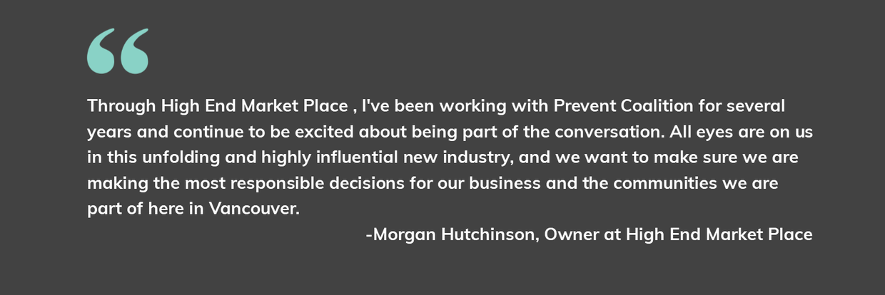 "Morgan Hutchinson, Owner shared, ""Through High End Market Place , I've been working with Prevent Coalition for several years and continue to be excited about being part of the conversation. All eyes are on us in this unfolding and highly influential new industry, and we want to make sure we are making the most responsible decisions for our business and the communities we are part of here in Vancouver."""
