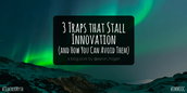 3 Traps That Stall Innovation (And How You Can Avoid Them)