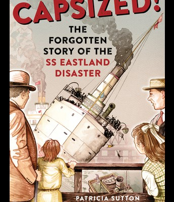Capsized!: The Forgotten Story of the SS Eastland Disaster by Patricia Sutton