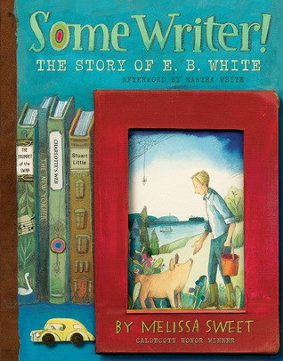 Some Writer: the story of E.B. White by Melissa Sweet