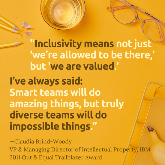 """""""Inclusivity means not 'just we're allowed to be there,' but we are valued. I've always said: smart teams will do amazing things, but truly diverse teams will do impossible things.""""  -Claudia Brind-Woody  VP & Managing Director of Intellectual Property, IBM   2011 Out & Equal Trailblazer Award"""