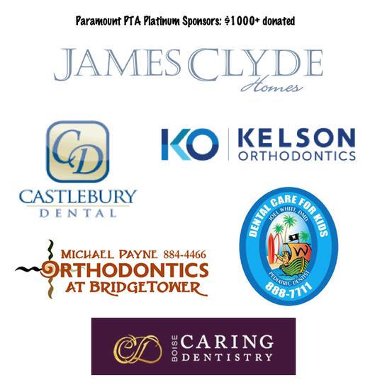 Paramount PTA Platinum Sponsors: $1000+ donated, James Clyde Homes, Castlebury Dental, Kelson Orthodontics, Michael Payne Orthodontics at Bridgtower 884-4466, Dental care for kids Joel Whitt DMD Pediatric Dentist 888-7711, Boise Caring Dentistry