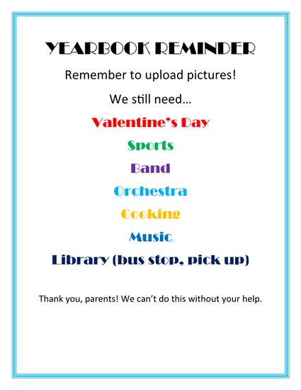 Yearbook reminder, need photos Valentines Day, sports, band, orchestra, cooking, music, library