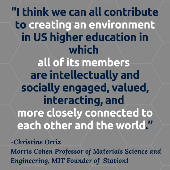 """""""I think we can all contribute to creating an environment in US higher education in which all of its members are intellectually and socially engaged, valued, interacting, and more closely connected to each other and the world."""" Christine Ortiz Morris Cohen Professor of Materials Science and Engineering, MIT  Founder of  Station1"""