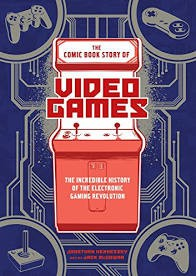 The Comic Book Story of Video Games: The Incredible History of the Electronic Gaming Revolution by Jonathan Hennessey