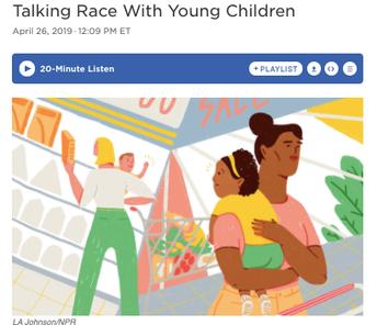 https://www.npr.org/2019/04/24/716700866/talking-race-with-young-children?fbclid=IwAR262i36JkNreR2lYg0pPPHDPL9u6iyHSVkMV2vrR3Ehdl-1oG-0ZlXKMrY