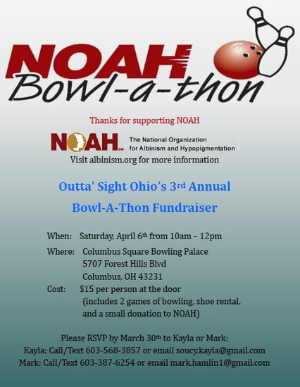 NOAH Bowl-a-thon - The National Organization for Albinism and Hypopigmentation. Outta'Sight Ohio's 3rd Annual Bowl-A-Thon Fundraiser Saturday, April 6th from 10am-12pm at the Columbus Square Bowling Palace, 5707 Forest Hills Blvd, Columbus, Ohio 43231.  Cost is $15 per person at the door (includes 2 games of bowling, shoe rental, and a small donation to NOAH.  RSVP by March 30th to Kayla  Call/Text 603-568-3857 or email soucy.kayla@gmail.com. Or Mark call/text 603-387-6254 or email mark.hamlin1@gmail.com.