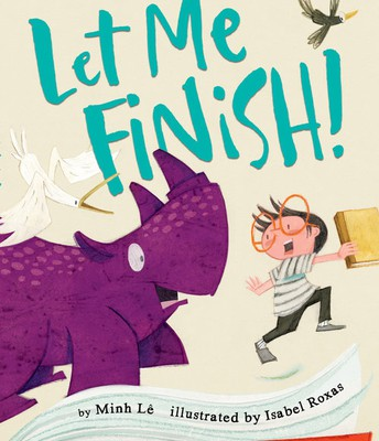 LET ME FINISH! by BY MINH LÊ, ILLUSTRATED by ISABEL ROXAS
