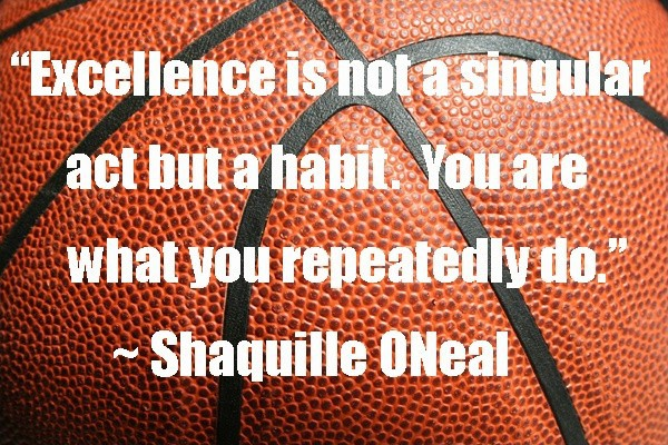 Excellence is not a singular act but a habit. You are what you repeatedly do. Shaquille ONeal