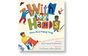 With My Hands: Poems About Making Things By: Amy Ludwig Vanderwater