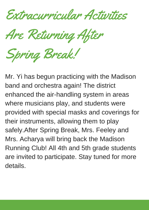 Extracurricular activities are returning after spring break! Mr. Yi has begun practicing with the Madison band and orchestra again! The district enhanced the air-handling system in areas where musicians play, and students were provided with special masks and coverings for their instruments, allowing them to play safely.After Spring Break, Mrs. Feeley and Mrs. Acharya will bring back the Madison Running Club! All 4th and 5th grade students are invited to participate. Stay tuned for more details.