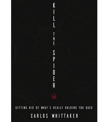 Kill the Spider: Getting rid of what's really holding you back by Carlos Whittaker