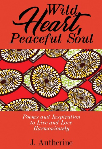 Wild Hearts, Peaceful Soul: Poems and Inspiration to Live and Love Harmoniously by Janet Autherine