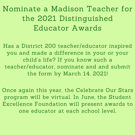 Nominate a Madison Teacher for the 2021 Distinguished Educator Awards  Has a District 200 teacher/educator inspired you and made a difference in your or your child's life? If you know such a teacher/educator, nominate and and submit the form by March 14, 2021!  Once again this year, the Celebrate Our Stars program will be virtual. In June, the Student Excellence Foundation will present awards to one educator at each school level.