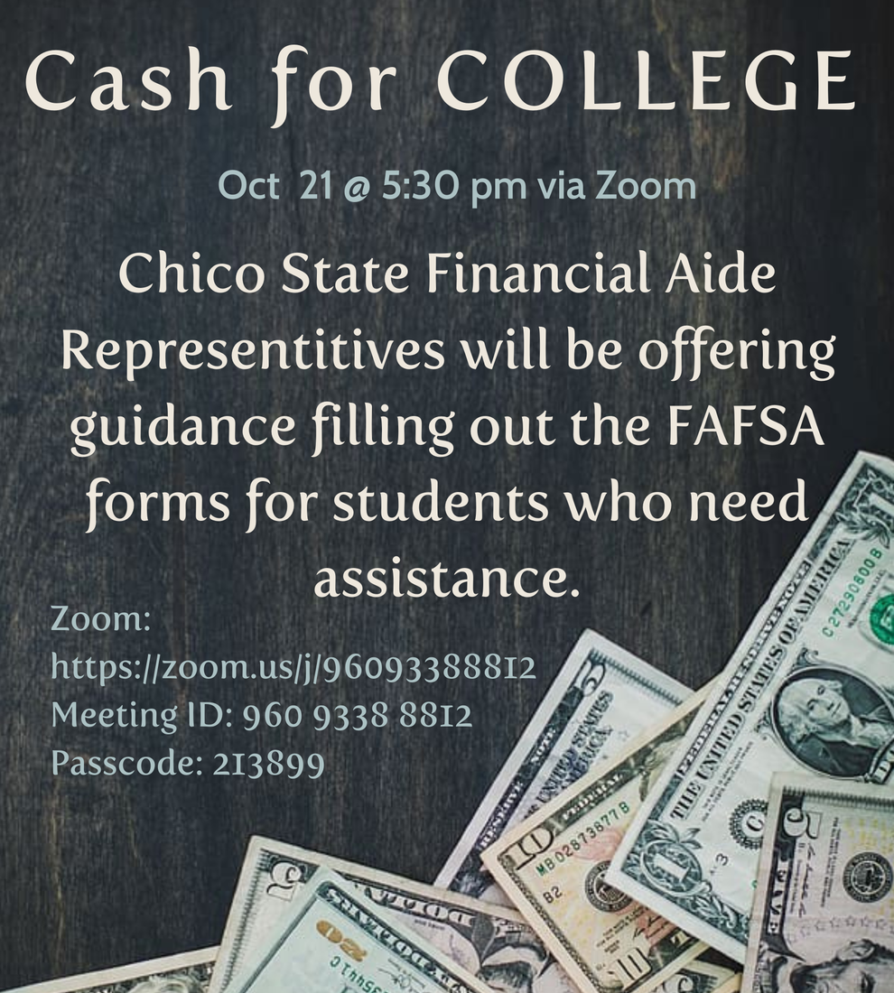 Cash for College event on October 21 @ 5:30 via zoom. Chico State representatives will be offering guidance filling out the FAFSA forms for students who need assistance. Zoom link embedded in image. Meeting ID: 960 9338 8812. Passcode: 213899.