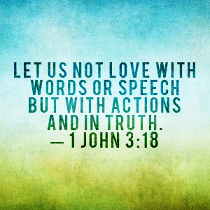 """""""My dear children, let's not just talk about love, let's practice real love"""" -1 John 3:18"""