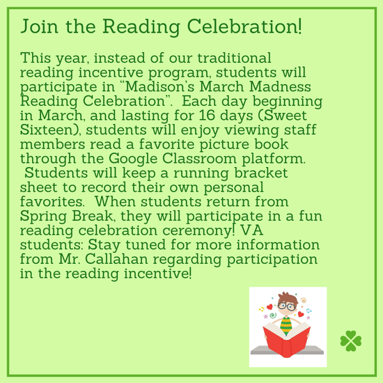 """Join the Reading Celebration!  This year, instead of our traditional reading incentive program, students will participate in """"Madison's March Madness Reading Celebration"""".  Each day beginning in March, and lasting for 16 days (Sweet Sixteen), students will enjoy viewing staff members read a favorite picture book through the Google Classroom platform.  Students will keep a running bracket sheet to record their own personal favorites.  When students return from Spring Break, they will participate in a fun reading celebration ceremony! VA students: Stay tuned for more information from Mr. Callahan regarding participation in the reading incentive!"""