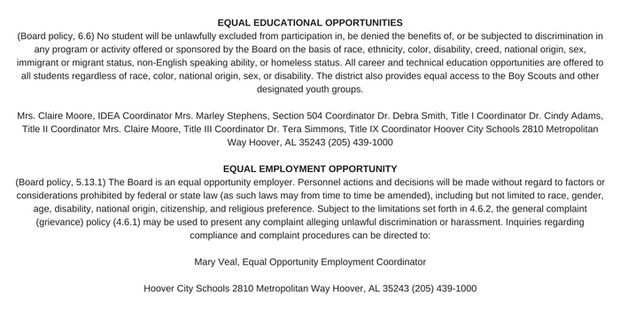 EQUAL EDUCATIONAL OPPORTUNITIES  (Board policy, 6.6) No student will be unlawfully excluded from participation in, be denied the benefits of, or be subjected to discrimination in any program or activity offered or sponsored by the Board on the basis of race, ethnicity, color, disability, creed, national origin, sex, immigrant or migrant status, non-English speaking ability, or homeless status. All career and technical education opportunities are offered to all students regardless of race, color, national origin, sex, or disability. The district also provides equal access to the Boy Scouts and other designated youth groups.  Mrs. Claire Moore, IDEA Coordinator Mrs. Marley Stephens, Section 504 Coordinator Dr. Debra Smith, Title I Coordinator Dr. Cindy Adams, Title II Coordinator Mrs. Claire Moore, Title III Coordinator Dr. Tera Simmons, Title IX Coordinator Hoover City Schools 2810 Metropolitan Way Hoover, AL 35243 (205) 439-1000  EQUAL EMPLOYMENT OPPORTUNITY  (Board policy, 5.13.1) The Board is an equal opportunity employer. Personnel actions and decisions will be made without regard to factors or considerations prohibited by federal or state law (as such laws may from time to time be amended), including but not limited to race, gender, age, disability, national origin, citizenship, and religious preference. Subject to the limitations set forth in 4.6.2, the general complaint (grievance) policy (4.6.1) may be used to present any complaint alleging unlawful discrimination or harassment. Inquiries regarding compliance and complaint procedures can be directed to:  Mary Veal, Equal Opportunity Employment Coordinator  Hoover City Schools 2810 Metropolitan Way Hoover, AL 35243 (205) 439-1000